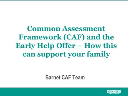 Common Assessment Framework (CAF) and the Early Help Offer – How this can support your family Barnet CAF Team.