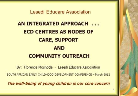 1 Lesedi Educare Association AN INTEGRATED APPROACH... ECD CENTRES AS NODES OF CARE, SUPPORT AND COMMUNITY OUTREACH By: Florence Moshotle - Lesedi Educare.