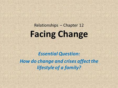 Relationships – Chapter 12 Facing Change Essential Question: How do change and crises affect the lifestyle of a family?