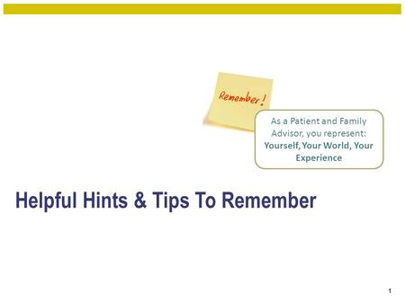 Helpful Hints & Tips To Remember 1 As a Patient and Family Advisor, you represent: Yourself, Your World, Your Experience.