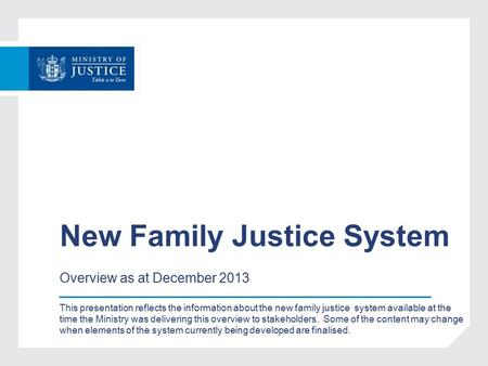 New Family Justice System Overview as at December 2013 This presentation reflects the information about the new family justice system available at the.