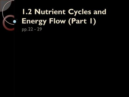 1.2 Nutrient Cycles and Energy Flow (Part 1) pp. 22 - 29.