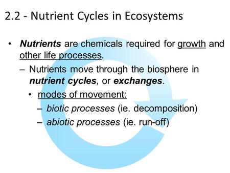 2.2 - Nutrient Cycles in Ecosystems Nutrients are chemicals required for growth and other life processes. –Nutrients move through the biosphere in nutrient.