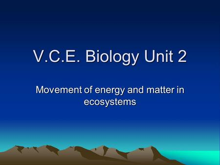 V.C.E. Biology Unit 2 Movement of energy and matter in ecosystems.