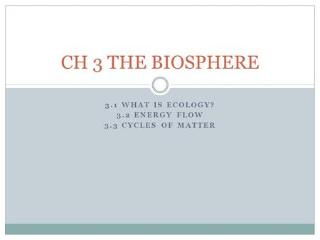 3.1 WHAT IS ECOLOGY? 3.2 ENERGY FLOW 3.3 CYCLES OF MATTER CH 3 THE BIOSPHERE.