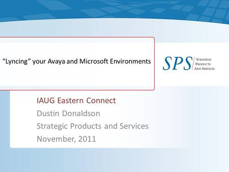 """Lyncing"" your Avaya and Microsoft Environments IAUG Eastern Connect Dustin Donaldson Strategic Products and Services November, 2011."