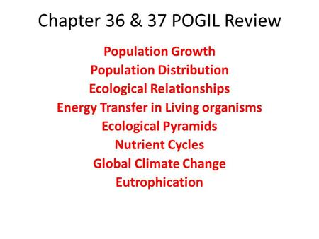 Chapter 36 & 37 POGIL Review Population Growth Population Distribution Ecological Relationships Energy Transfer in Living organisms Ecological Pyramids.