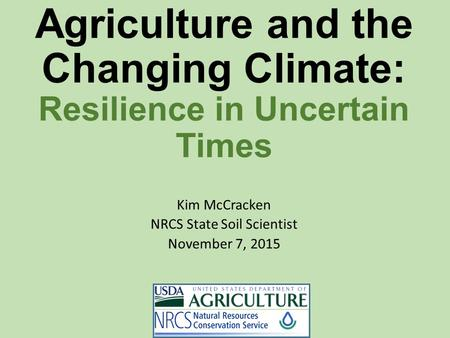 Agriculture and the Changing Climate: Resilience in Uncertain Times Kim McCracken NRCS State Soil Scientist November 7, 2015.