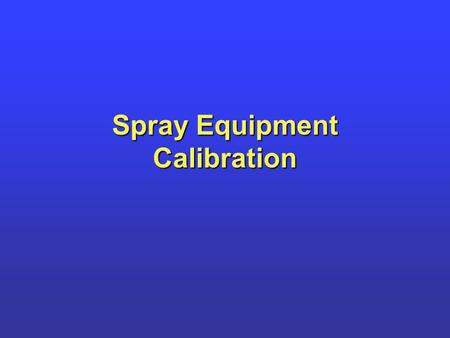 Spray Equipment Calibration. Calibration Used to determine sprayer output in units of volume per acreUsed to determine sprayer output in units of volume.
