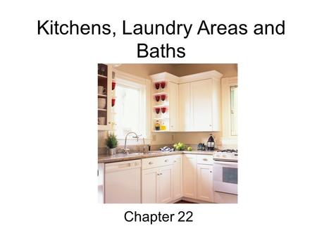 Kitchens, Laundry Areas and Baths Chapter 22. Objectives 1. Explain basic principles for designing efficient kitchens, laundry areas and bathrooms. 2.