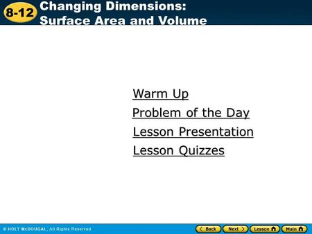 8-12 Changing Dimensions: Surface Area and Volume Warm Up Warm Up Lesson Presentation Lesson Presentation Problem of the Day Problem of the Day Lesson.