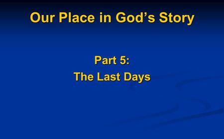 Our Place in God's Story Part 5: The Last Days. The Kingdom of GOD God's People in God's Place living under God's Rule/Blessing.