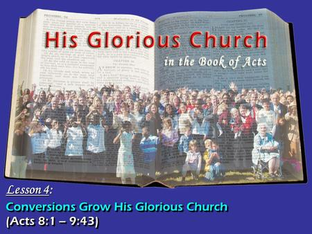 Conversions Grow His Glorious Church Lesson 4: (Acts 8:1 – 9:43)