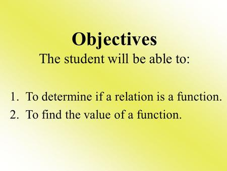Objectives The student will be able to: 1. To determine if a relation is a function. 2. To find the value of a function.