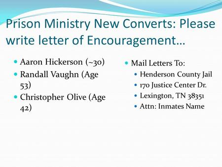Prison Ministry New Converts: Please write letter of Encouragement… Aaron Hickerson (~30) Randall Vaughn (Age 53) Christopher Olive (Age 42) Mail Letters.