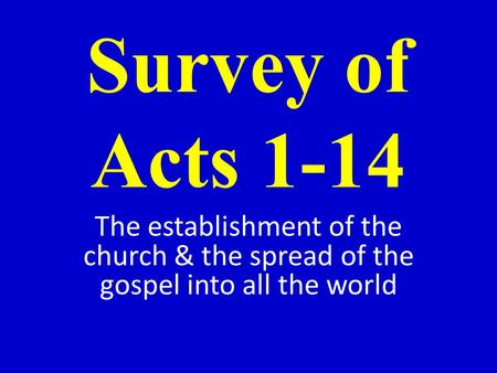 Survey of Acts 1-14 The establishment of the church & the spread of the gospel into all the world.