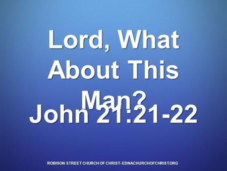 Lord, What About This Man? John 21:21-22 ROBISON STREET CHURCH OF CHRIST- EDNACHURCHOFCHRIST.ORG.