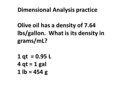 Dimensional Analysis practice Olive oil has a density of 7.64 lbs/gallon. What is its density in grams/mL? 1 qt = 0.95 L 4 qt = 1 gal 1 lb = 454 g.