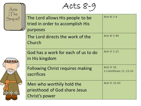 Acts 8-9 Acts (The Sequel) The Lord allows His people to be tried in order to accomplish His purposes Acts 8: 1-4 The Lord directs the work of the Church.