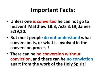 Important Facts: Unless one is converted he can not go to heaven! Matthew 18:3; Acts 3:19; James 5:19,20. But most people do not understand what conversion.