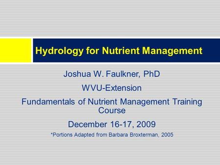 Hydrology for Nutrient Management Joshua W. Faulkner, PhD WVU-Extension Fundamentals of Nutrient Management Training Course December 16-17, 2009 *Portions.