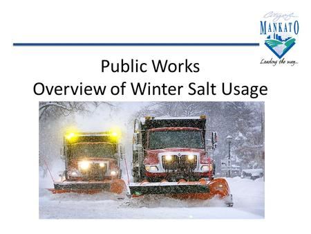 Public Works Overview of Winter Salt Usage. Our Equipment The City of Mankato's Public Works Department plows 432 lane miles and uses an average of 2,400.