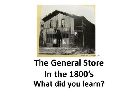 The General Store In the 1800's What did you learn? Photo by: K. Edward Lay.