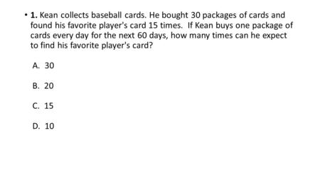 1. Kean collects baseball cards. He bought 30 packages of cards and found his favorite player's card 15 times. If Kean buys one package of cards every.