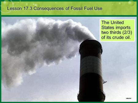 Lesson 17.3 Consequences of Fossil Fuel Use The United States imports two thirds (2/3) of its crude oil.