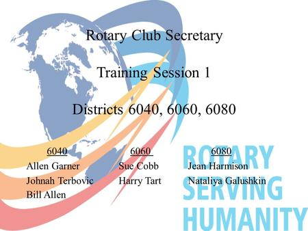Rotary Club Secretary Training Session 1 Districts 6040, 6060, 6080 604060606080 Allen GarnerSue CobbJean Harmison Johnah TerbovicHarry TartNataliya Galushkin.