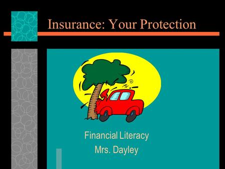 Insurance: Your Protection Financial Literacy Mrs. Dayley.