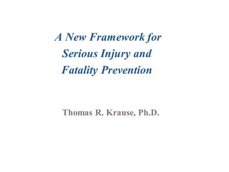 A New Framework for Serious Injury and Fatality Prevention Thomas R. Krause, Ph.D.