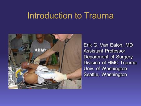 Introduction to Trauma Erik G. Van Eaton, MD Assistant Professor Department of Surgery Division of HMC Trauma Univ. of Washington Seattle, Washington Erik.