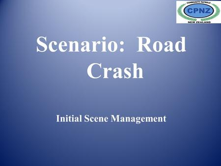 Scenario: Road Crash Initial Scene Management. Scenario. Initial Action. Prevent further crashes. Check the Scene. First Aid. Preserve Evidence Scenario.