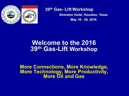 39 th Gas- Lift Workshop Sheraton Hotel, Houston, Texas May 16 - 20, 2016 Welcome to the 2016 39 th Gas-Lift Workshop More Connections, More Knowledge,