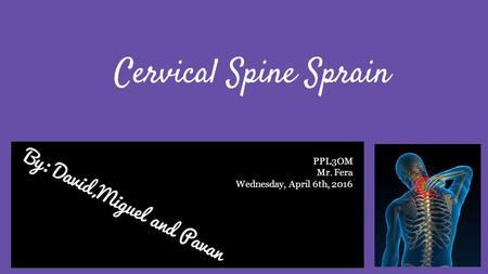 By: David,Miguel and Pavan Cervical Spine Sprain PPL3OM Mr. Fera Wednesday, April 6th, 2016.