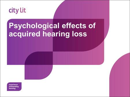 Psychological effects of acquired hearing loss. City Lit Relates to Assignment 2a Deadline 30 th March 2015.