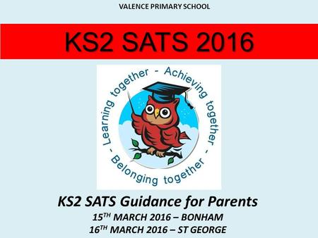 KS2 SATS 2016 KS2 SATS Guidance for Parents 15 TH MARCH 2016 – BONHAM 16 TH MARCH 2016 – ST GEORGE INSERT YOUR SCHOOL LOGO HERE VALENCE PRIMARY SCHOOL.