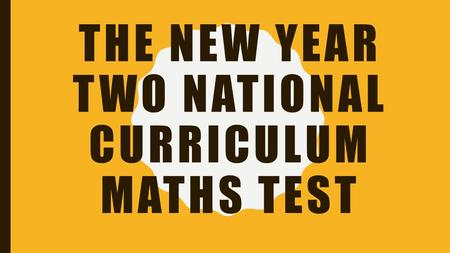 THE NEW YEAR TWO NATIONAL CURRICULUM MATHS TEST. WHAT ARE THEY? The Year Two National Curriculum tests have replaced the 'SATs' as the end of KS1 and.