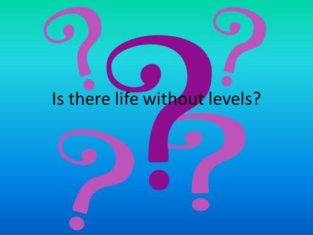 Is there life without levels?. Ye olden days…. In days of yore, levels were invented in order to: be used periodically as a check on standards provide.