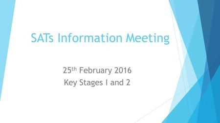 SATs Information Meeting 25 th February 2016 Key Stages I and 2.
