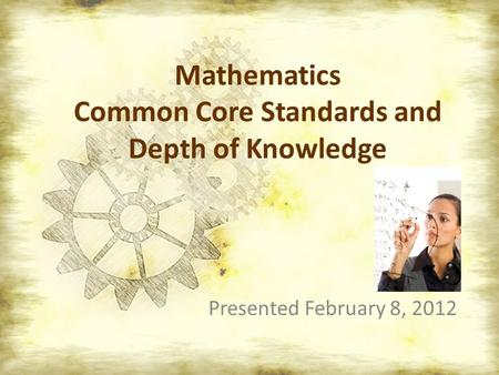 Mathematics Common Core Standards and Depth of Knowledge Presented February 8, 2012.