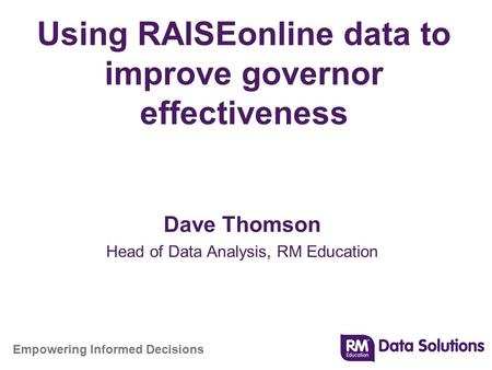 Empowering Informed Decisions Using RAISEonline data to improve governor effectiveness Dave Thomson Head of Data Analysis, RM Education.