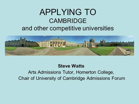 APPLYING TO CAMBRIDGE and other competitive universities Steve Watts Arts Admissions Tutor, Homerton College, Chair of University of Cambridge Admissions.