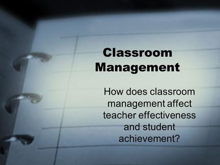 Classroom Management How does classroom management affect teacher effectiveness and student achievement?