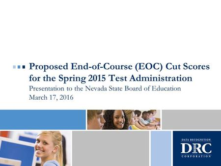 Proposed End-of-Course (EOC) Cut Scores for the Spring 2015 Test Administration Presentation to the Nevada State Board of Education March 17, 2016.