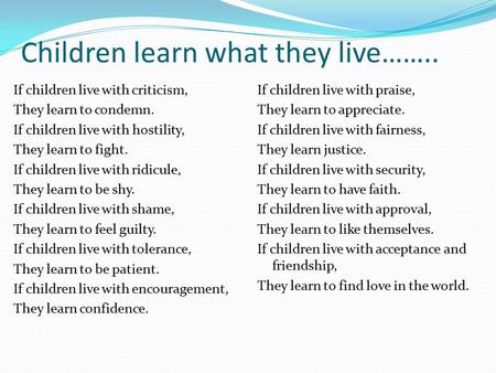 Children learn what they live…….. If children live with criticism, They learn to condemn. If children live with hostility, They learn to fight. If children.