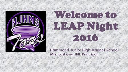 Welcome to LEAP Night 2016 Hammond Junior High Magnet School Mrs. Lashana Hill, Principal.