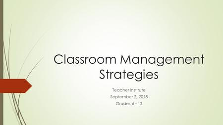 Classroom Management Strategies Teacher Institute September 2, 2015 Grades 6 - 12.