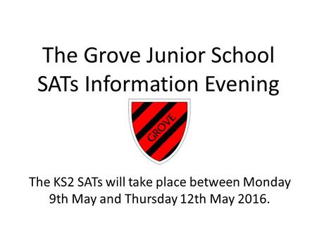 The Grove Junior School SATs Information Evening The KS2 SATs will take place between Monday 9th May and Thursday 12th May 2016.